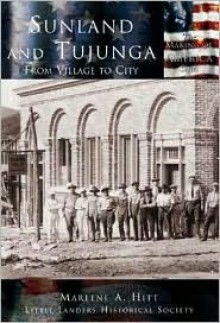 Sunland and Tujunga:: From Village to City - Marlene A. Hitt