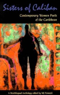 Sisters Of Caliban: Contemporary Women Poets Of The Caribbean: A Multilingual Anthology - M.J. Fenwick