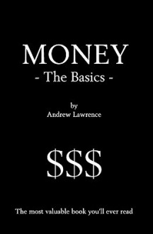 Money - The Basics: The Most Valuable Book You'll Ever Read - Andrew Lawrence