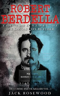 Robert Berdella: The True Story of The Kansas City Butcher: Historical Serial Killers and Murderers (True Crime by Evil Killers Book 5) - Jack Rosewood