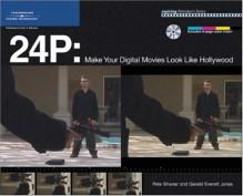 24 P: Make Your Digital Movies Look Like Hollywood - Pete Shaner, Gerald Everett Jones