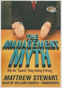 The Management Myth: Management Consulting Past, Present, and Largely Bogus - Matthew Stewart