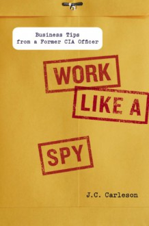 Work Like a Spy: Business Tips from a Former CIA Officer - J.C. Carleson