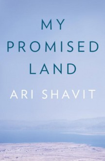 My Promised Land: The Triumph and Tragedy of Israel - Ari Shavit
