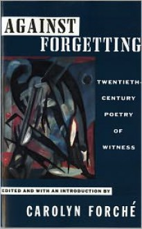 Against Forgetting: Twentieth-Century Poetry of Witness - Carolyn Forché