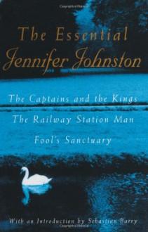 The Essential Jennifer Johnston: The Captains and the Kings, The Railway Station Man, Fool's Sanctuary - Jennifer Johnston,Sebastian Barry