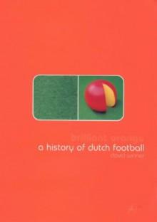 Brilliant Orange: The Neurotic Genius of Dutch Football - David Winner