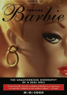 Forever Barbie: The Unauthorized Biography of a Real Doll - M.G. Lord