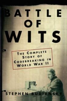 Battle of Wits: The Complete Story of Codebreaking in World War II - Stephen Budiansky
