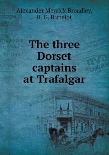 The Three Dorset Captains at Trafalgar - Alexander Meyrick Broadley, R G Bartelot
