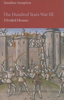 The Hundred Years War, Volume III: Divided Houses - Jonathan Sumption