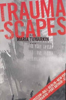 Traumascapes: The Power and Fate of Places Transformed by Tragedy - Maria Tumarkin