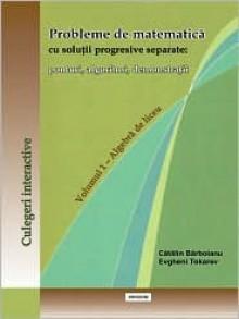 Probleme de Matematica Cu Solutii Progresive Separate: Ponturi, Algoritmi, Demonstratii. Volumul 1 - Algebra de Liceu - Catalin Barboianu, Evgheni Tokarev
