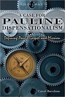 A Case for Pauline Dispensationalism: Defining Paul's Gospel and Mission (Age of Grace) - Carol Berubee
