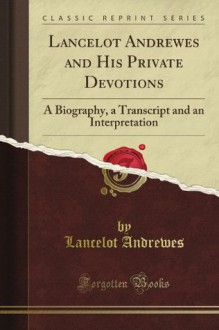 Lancelot Andrewes and His Private Devotions: A Biography, a Transcript and an Interpretation (Classic Reprint) - Lancelot Andrewes