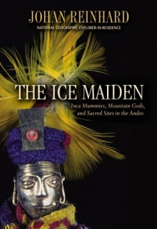 Ice Maiden: Inca Mummies, Mountain Gods, and Sacred Sites in the Andes - Johan Reinhard