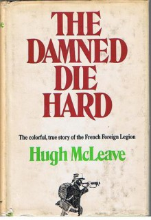 The Damned Die Hard: The colorful, true story of the French Foreign Legion - Hugh McLeave
