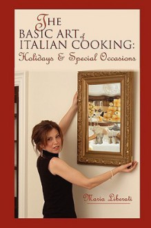 The Basic Art of Italian Cooking: Holidays & Special Occasions - Maria T Liberati