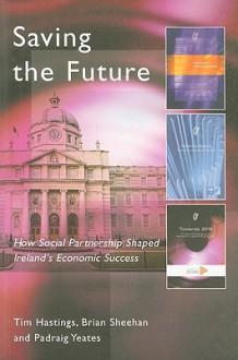 Saving the Future: How Social Partnership Shaped Ireland's Economic Success - Tim Hastings, Brian Sheehan, Padraig Yeates