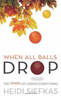 When All Balls Drop: The Upside of Losing Everything - Heidi Siefkas