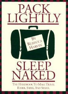 Pack Lightly Sleep Naked: The Handbook to Make Travel Easier, Safer, and Sexier. - Rebecca Harvin
