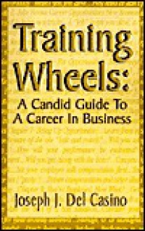 Training Wheels: A Candid Guide To A Career In Business - Joseph J. Del Casino