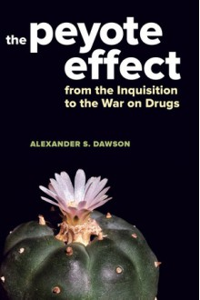 The Peyote Effect: From the Inquisition to the War on Drugs - Alexander S. Dawson