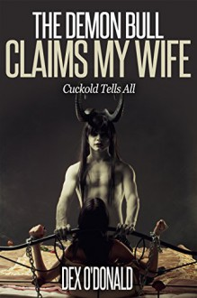 The Demon Bull Claims My Wife: Cuckold Tells All - Dex O'Donald