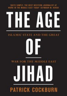 Age of Jihad: Islamic State and the Great War for the Middle East - Patrick Cockburn