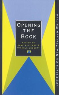 Opening the Book: New Essays On New Zealand Writing - Mark Williams, Michele Leggott