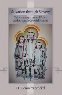 Salvation Through Slavery: Chiricahua Apaches and Priests on the Spanish Colonial Frontier - H. Henrietta Stockel