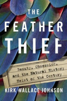 The Feather Thief: Beauty, Obsession, and the Natural History Heist of the Century - Kirk Johnson