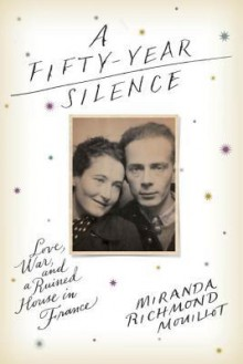 A Fifty-Year Silence: Love, War, and a Ruined House in France - Miranda Richmond Mouillot