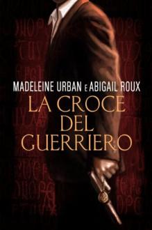 La croce del guerriero (Italian Edition) - Madeleine Urban, Abigail Roux, Tamara Tersi