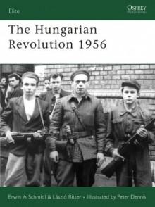 The Hungarian Revolution 1956 - Erwin A. Schmidl, Laszlo Ritter, Peter Dennis