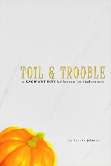 Toil & Trouble: A Know Not Why Halloween (Mis)adventure - Hannah Johnson