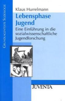 Lebensphase Jugend: Eine Einführung In Die Sozialwissenschaftliche Jugendforschung - Klaus Hurrelmann