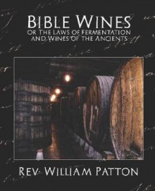Bible Wines or the Laws of Fermentation and Wines of the Ancients - William Patton Rev William Patton, William Patton Rev William Patton