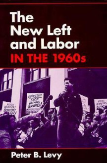 The New Left and Labor in 1960s - Peter B. Levy