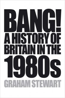 Bang!: A History of Britain in the 1980s - Graham Stewart