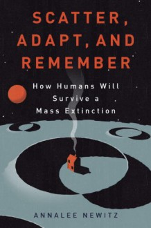 Scatter, Adapt, and Remember: How Humans Will Survive a Mass Extinction - Annalee Newitz