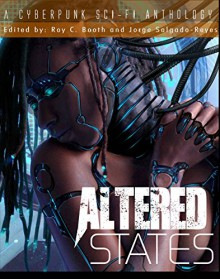 Altered States: a cyberpunk sci-fi anthology - CJ Cherryh, Jorge Salgado-Reyes, John Shirley, Roy C. Booth, Paul Levinson, William F. Wu, Malon Edwards, Cynthia Ward, Terry Faust