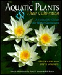 Aquatic Plants & Their Cultivation: A Complete Guide for Water Gardeners - Helen Nash, Steve Stroupe