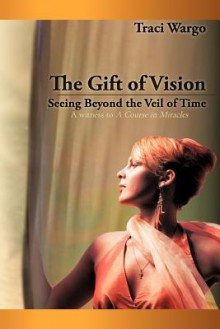 The Gift of Vision: Seeing Beyond the Veil of Time - Traci Wargo