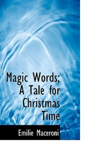 Magic Words; A Tale for Christmas Time - emilie Maceroni
