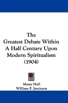 The Greatest Debate Within a Half Century Upon Modern Spiritualism (1904) - Moses Hull, William F. Jamieson
