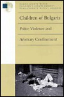 Children of Bulgaria: Police Violence and Arbitrary Confinement - Human Rights Watch Children's Rights Project, Human Rights Watch, Helsinki (Organization : U. S.)
