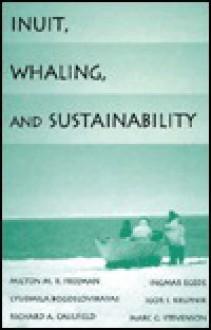 Inuit, Whaling, and Sustainability - Milton M. Freeman, Milton M. R. Freeman, Lyudmila Bogoslovskaya