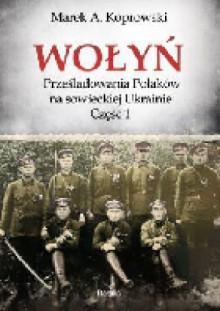 Wołyń. Prześladowania Polaków na sowieckiej Ukrainie. Część 1 - Marek A. Koprowski