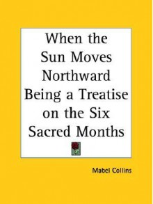 When the Sun Moves Northward Being a Treatise on the Six Sacred Months - Mabel Collins